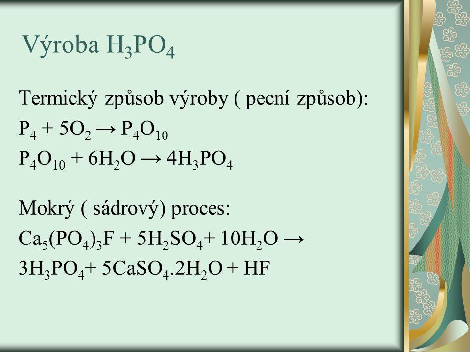 Výroba H 3 PO 4 Termický způsob výroby ( pecní způsob): P 4 + 5O 2 → P 4 O 10 P 4 O 10 + 6H 2 O → 4H 3 PO 4 Mokrý ( sádrový) proces: Ca 5 (PO 4 ) 3 F