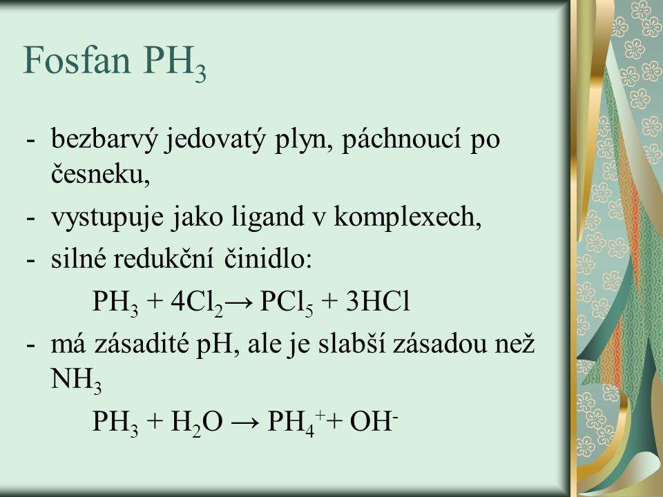 Fosfan PH 3 -bezbarvý jedovatý plyn, páchnoucí po česneku, -vystupuje jako ligand v komplexech, -silné redukční činidlo: PH 3 + 4Cl 2 → PCl 5 + 3HCl -