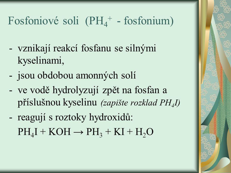 Fosfoniové soli (PH 4 + - fosfonium) -vznikají reakcí fosfanu se silnými kyselinami, -jsou obdobou amonných solí -ve vodě hydrolyzují zpět na fosfan a