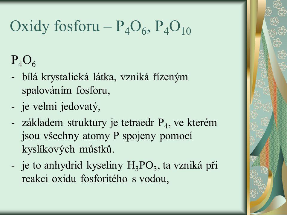 Oxidy fosforu – P 4 O 6, P 4 O 10 P 4 O 6 -bílá krystalická látka, vzniká řízeným spalováním fosforu, -je velmi jedovatý, -základem struktury je tetra