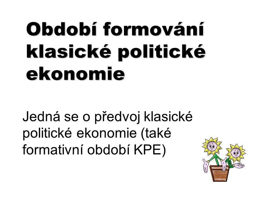 Období formování klasické politické ekonomie Jedná se o předvoj klasické politické ekonomie (také formativní období KPE)