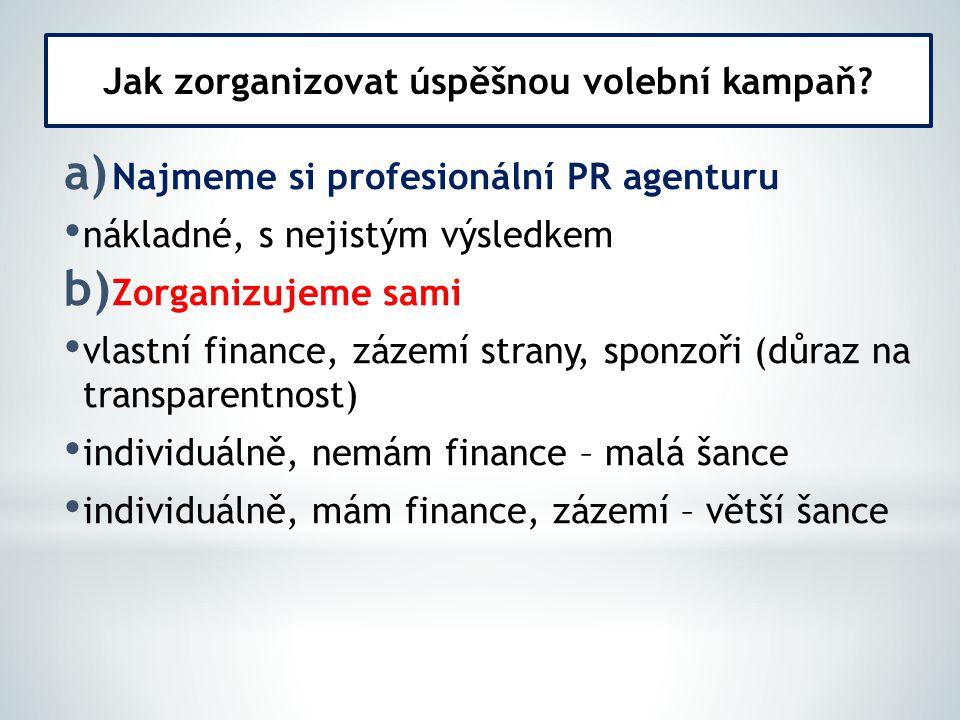a) Najmeme si profesionální PR agenturu nákladné, s nejistým výsledkem b) Zorganizujeme sami vlastní finance, zázemí strany, sponzoři (důraz na transp