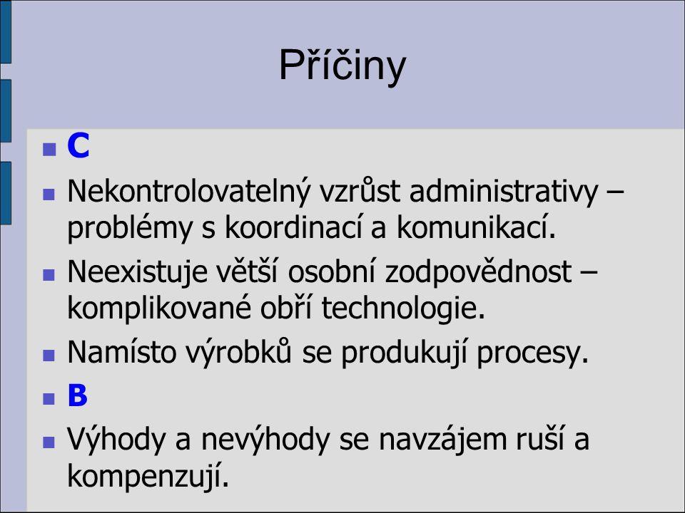 Příčiny C Nekontrolovatelný vzrůst administrativy – problémy s koordinací a komunikací. Neexistuje větší osobní zodpovědnost – komplikované obří techn