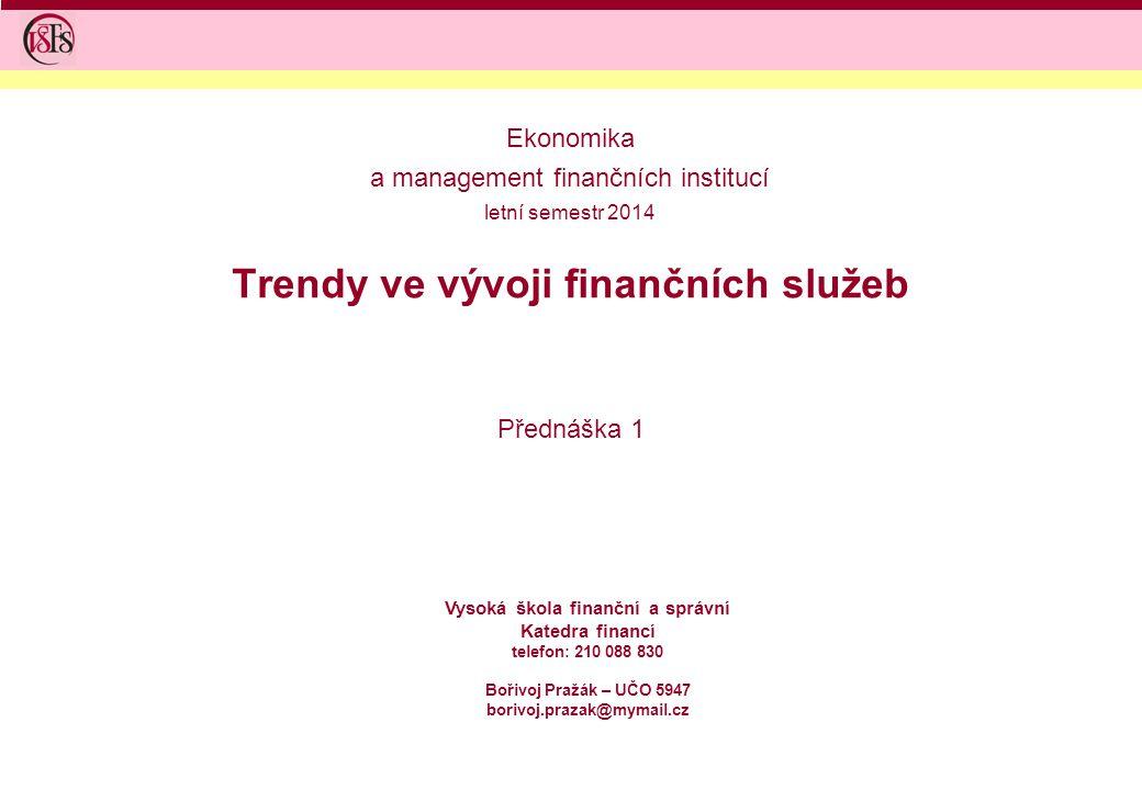 Trendy ve vývoji finančních služeb Přednáška 1 Vysoká škola finanční a správní Katedra financí telefon: 210 088 830 Bořivoj Pražák – UČO 5947 borivoj.