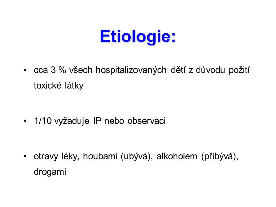 Etiologie: cca 3 % všech hospitalizovaných dětí z důvodu požití toxické látky 1/10 vyžaduje IP nebo observaci otravy léky, houbami (ubývá), alkoholem