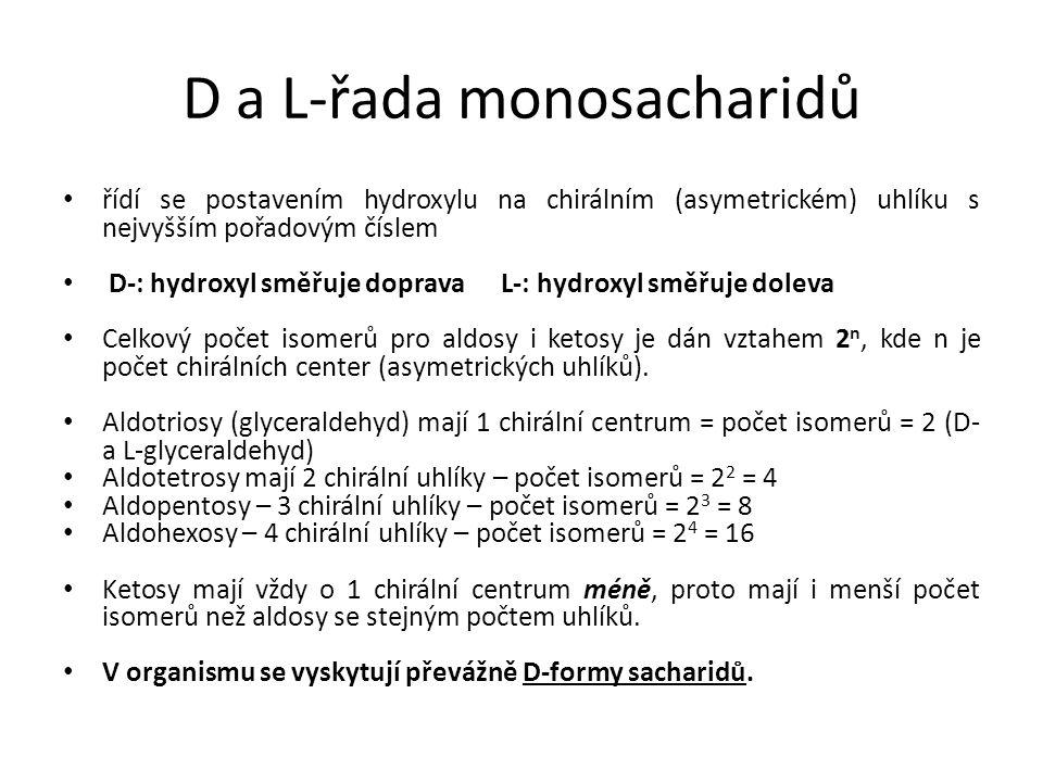 D a L-řada monosacharidů řídí se postavením hydroxylu na chirálním (asymetrickém) uhlíku s nejvyšším pořadovým číslem D-: hydroxyl směřuje doprava L-: hydroxyl směřuje doleva Celkový počet isomerů pro aldosy i ketosy je dán vztahem 2 n, kde n je počet chirálních center (asymetrických uhlíků).