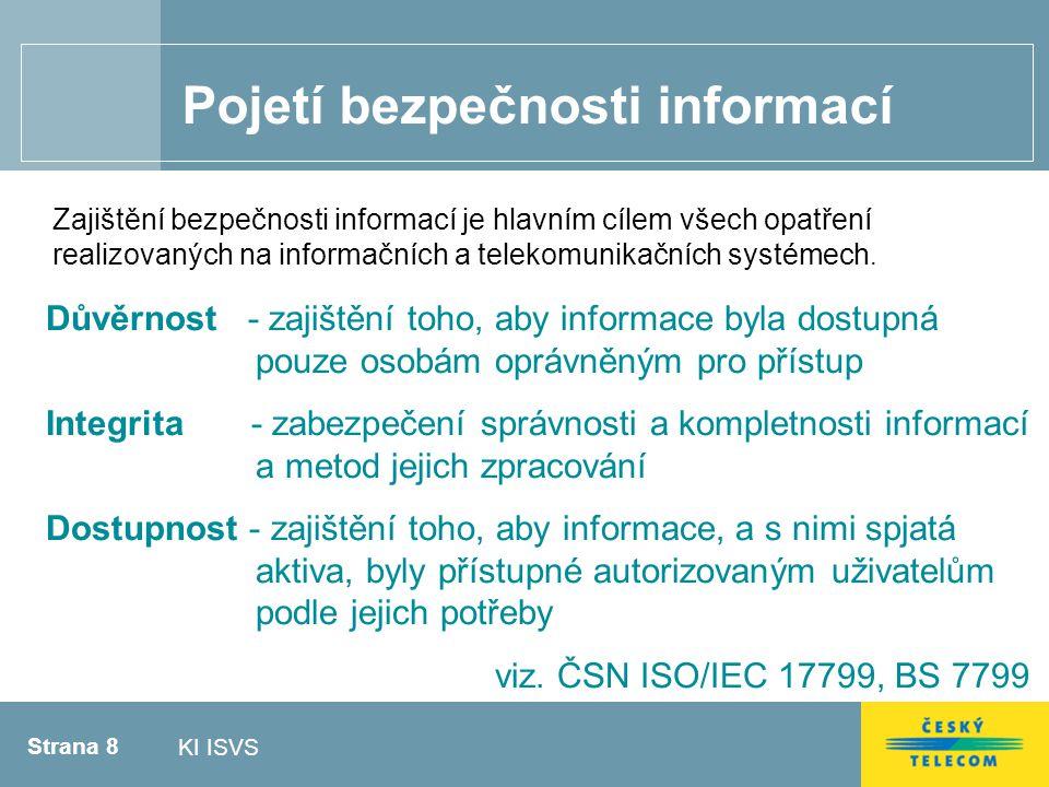 Strana 8 KI ISVS Pojetí bezpečnosti informací Důvěrnost - zajištění toho, aby informace byla dostupná pouze osobám oprávněným pro přístup Integrita - zabezpečení správnosti a kompletnosti informací a metod jejich zpracování Dostupnost - zajištění toho, aby informace, a s nimi spjatá aktiva, byly přístupné autorizovaným uživatelům podle jejich potřeby viz.