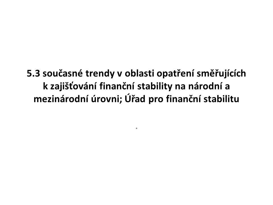 5.3 současné trendy v oblasti opatření směřujících k zajišťování finanční stability na národní a mezinárodní úrovni; Úřad pro finanční stabilitu.