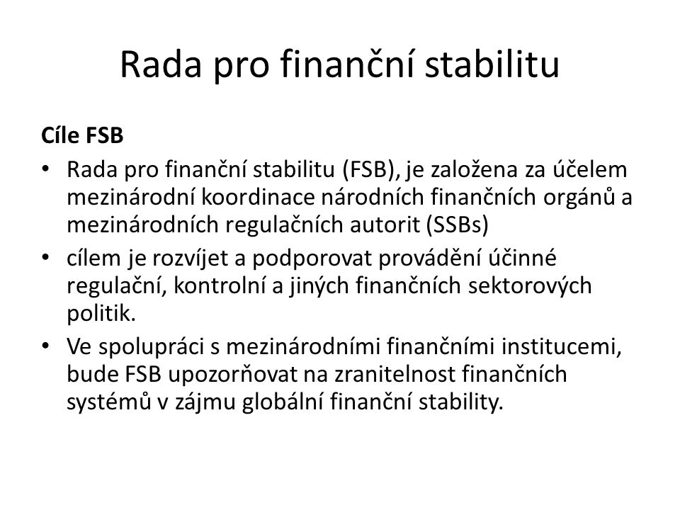 Rada pro finanční stabilitu Cíle FSB Rada pro finanční stabilitu (FSB), je založena za účelem mezinárodní koordinace národních finančních orgánů a mezinárodních regulačních autorit (SSBs) cílem je rozvíjet a podporovat provádění účinné regulační, kontrolní a jiných finančních sektorových politik.