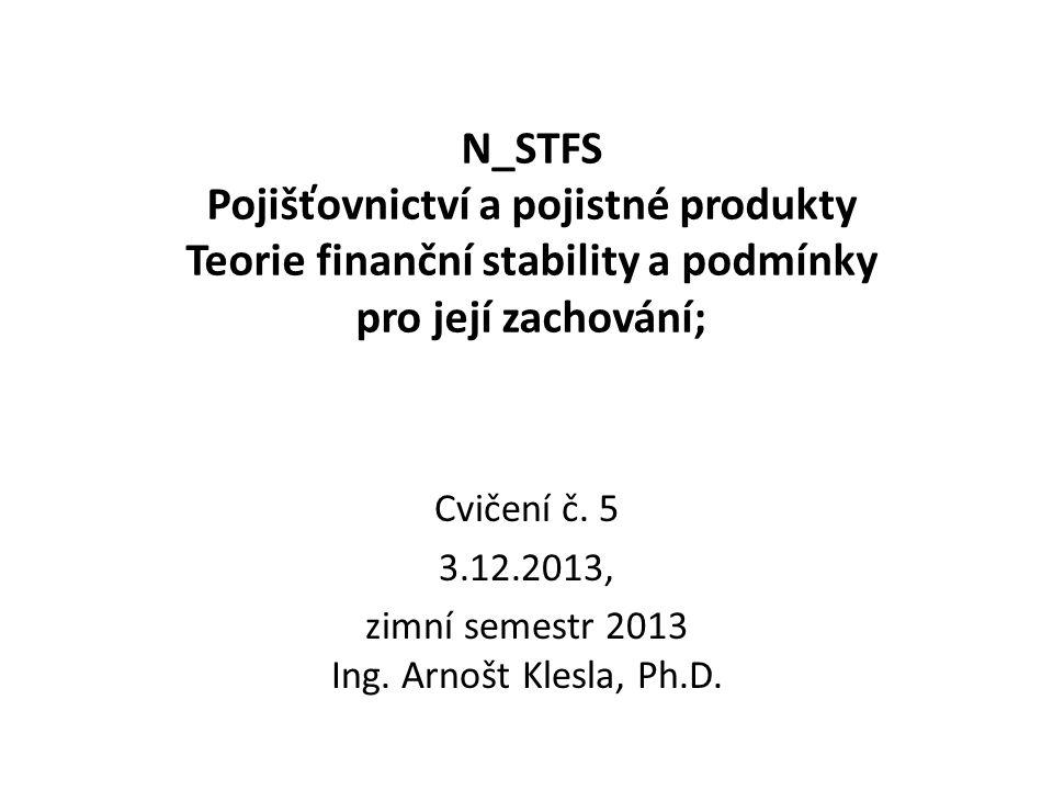 N_STFS Pojišťovnictví a pojistné produkty Teorie finanční stability a podmínky pro její zachování; Cvičení č. 5 3.12.2013, zimní semestr 2013 Ing. Arn