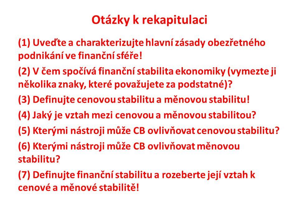 Otázky k rekapitulaci (1) Uveďte a charakterizujte hlavní zásady obezřetného podnikání ve finanční sféře! (2) V čem spočívá finanční stabilita ekonomi