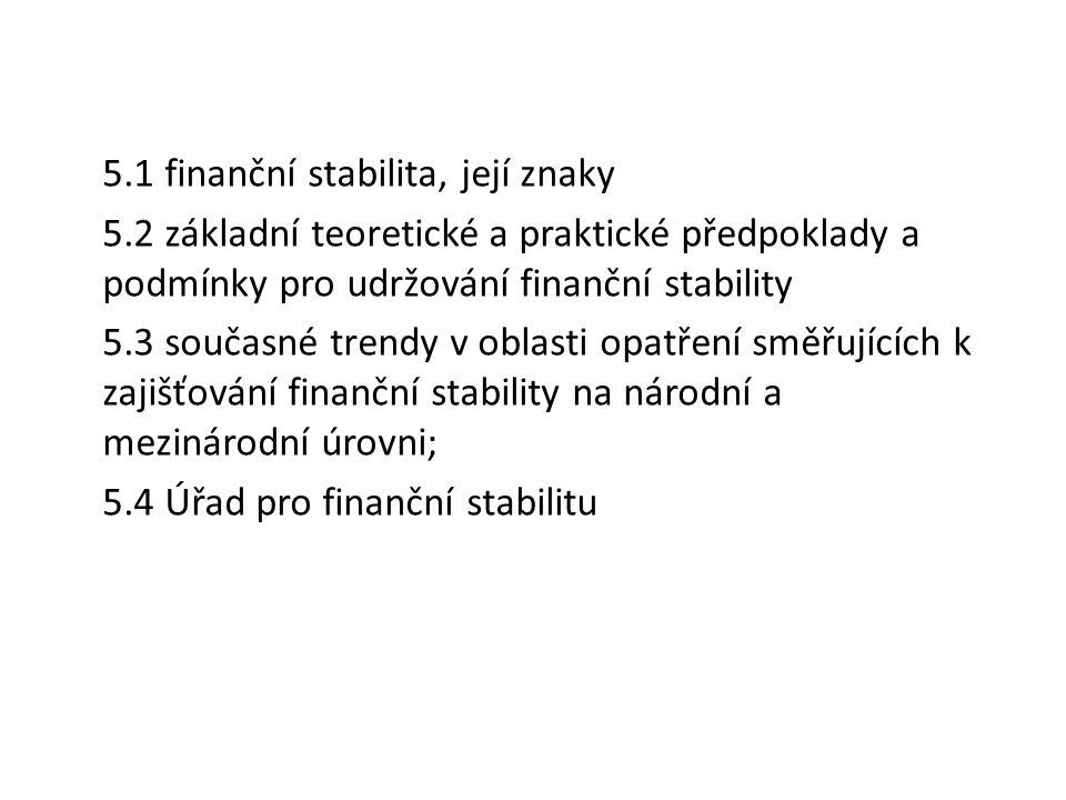5.1 finanční stabilita, její znaky 5.2 základní teoretické a praktické předpoklady a podmínky pro udržování finanční stability 5.3 současné trendy v oblasti opatření směřujících k zajišťování finanční stability na národní a mezinárodní úrovni; 5.4 Úřad pro finanční stabilitu