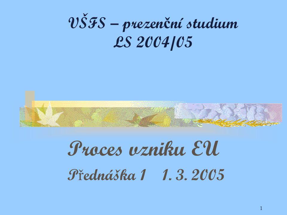 1 VŠFS – prezen č ní studium LS 2004/05 Proces vzniku EU P ř ednáška 1 1. 3. 2005