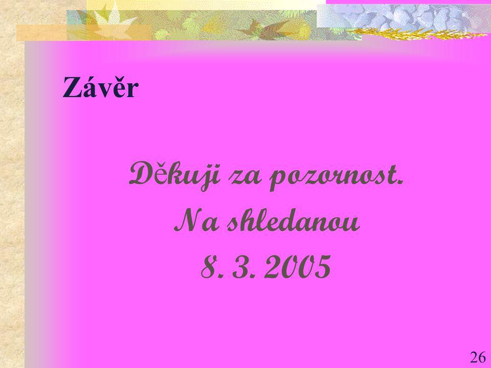 26 Závěr D ě kuji za pozornost. Na shledanou 8. 3. 2005