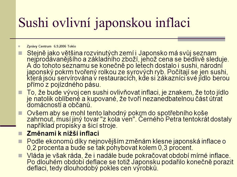 Sushi ovlivní japonskou inflaci Zprávy Centrum 6.9.2006 Tokio Stejně jako většina rozvinutých zemí i Japonsko má svůj seznam nejprodávanějšího a základního zboží, jehož cena se bedlivě sleduje.
