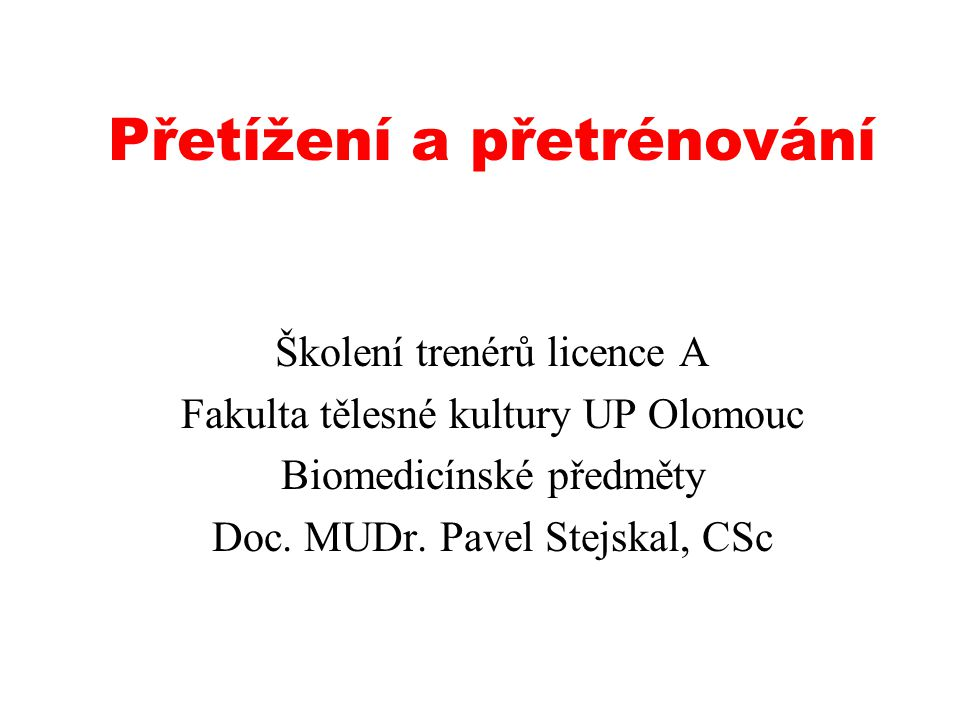 Přetížení a přetrénování Školení trenérů licence A Fakulta tělesné kultury UP Olomouc Biomedicínské předměty Doc. MUDr. Pavel Stejskal, CSc
