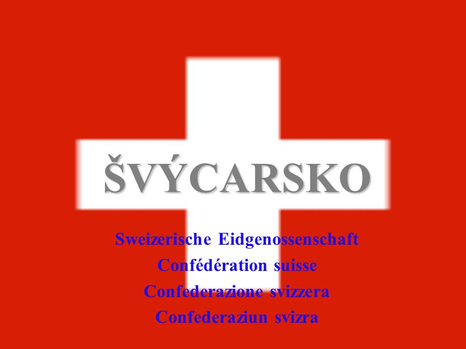 ŠVÝCARSKO Sweizerische Eidgenossenschaft Confédération suisse Confederazione svizzera Confederaziun svizra