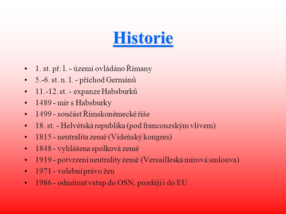 Historie 1. st. př. l. - území ovládáno Římany 5.-6. st. n. l. - příchod Germánů 11.-12. st. - expanze Habsburků 1489 - mír s Habsburky 1499 - součást
