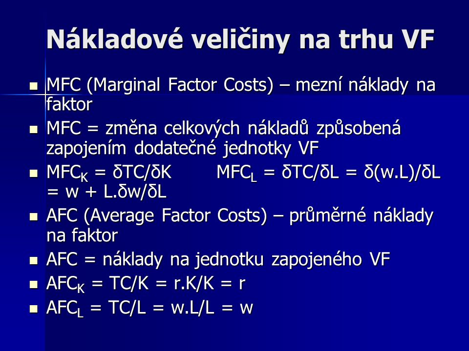 Nákladové veličiny na trhu VF MFC (Marginal Factor Costs) – mezní náklady na faktor MFC = změna celkových nákladů způsobená zapojením dodatečné jednotky VF MFCK = δTC/δKMFCL = δTC/δL = δ(w.L)/δL = w + L.δw/δL AFC (Average Factor Costs) – průměrné náklady na faktor AFC = náklady na jednotku zapojeného VF AFCK = TC/K = r.K/K = r AFCL = TC/L = w.L/L = w