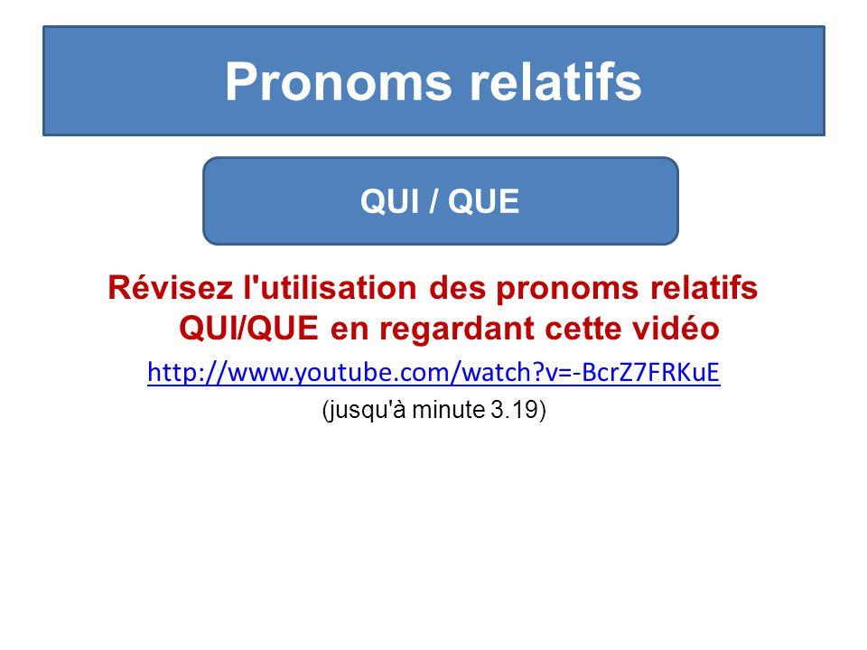 Pronoms relatifs Révisez l utilisation des pronoms relatifs QUI/QUE en regardant cette vidéo http://www.youtube.com/watch?v=-BcrZ7FRKuE (jusqu à minute 3.19) QUI / QUE