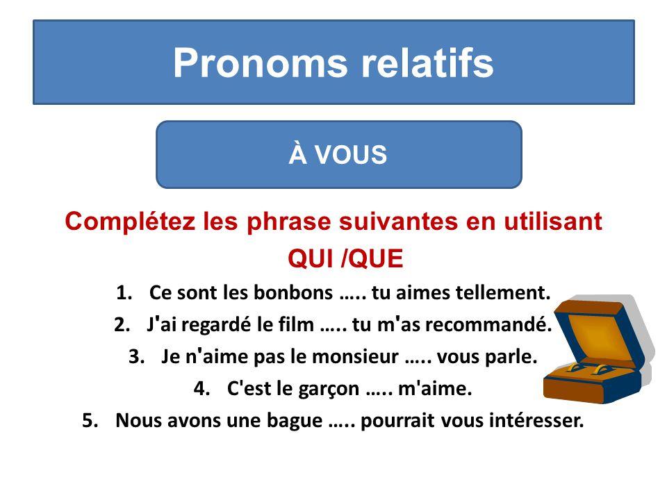 Pronoms relatifs Complétez les phrase suivantes en utilisant QUI /QUE 1.Ce sont les bonbons …..
