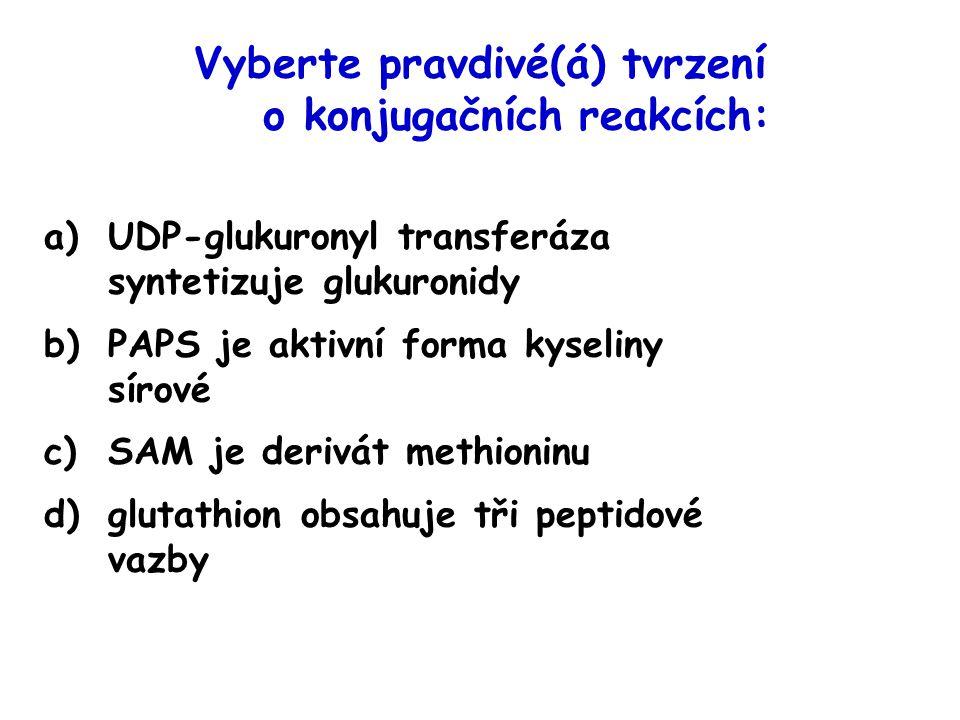 Vyberte pravdivé(á) tvrzení o konjugačních reakcích: a)UDP-glukuronyl transferáza syntetizuje glukuronidy b)PAPS je aktivní forma kyseliny sírové c)SA