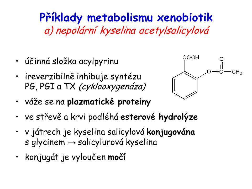 Příklady metabolismu xenobiotik a) nepolární kyselina acetylsalicylová účinná složka acylpyrinu ireverzibilně inhibuje syntézu PG, PGI a TX (cyklooxyg