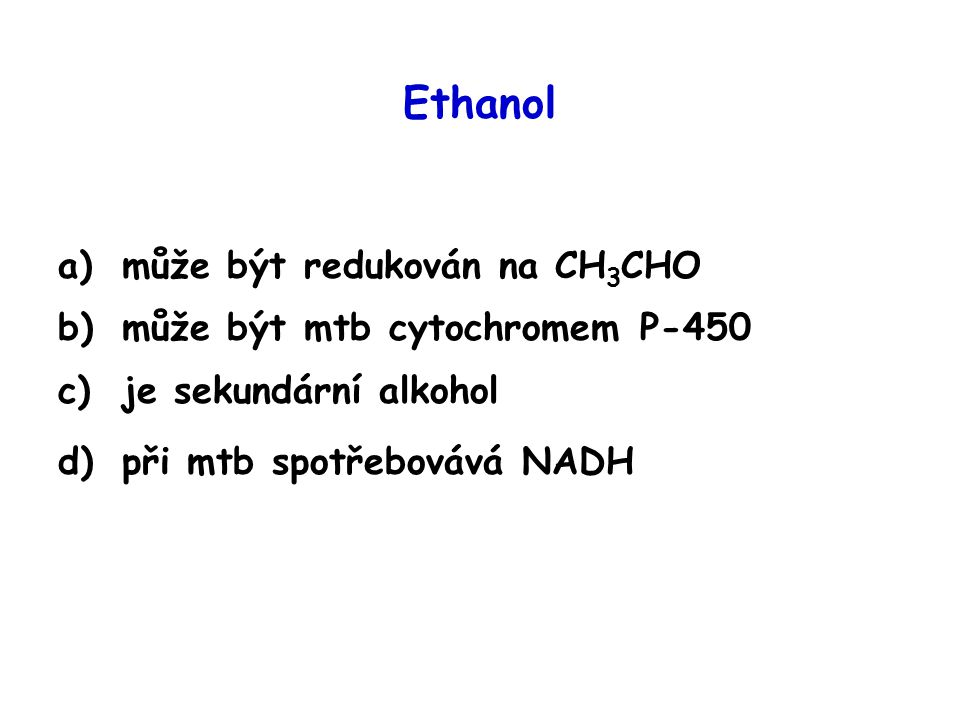 Ethanol a)může být redukován na CH 3 CHO b)může být mtb cytochromem P-450 c)je sekundární alkohol d)při mtb spotřebovává NADH