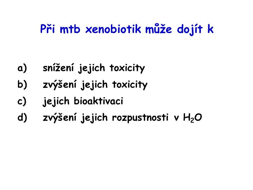 Při mtb xenobiotik může dojít k a)snížení jejich toxicity b)zvýšení jejich toxicity c)jejich bioaktivaci d)zvýšení jejich rozpustnosti v H 2 O