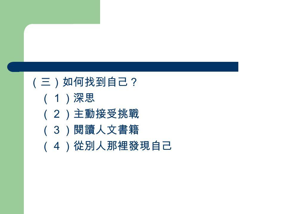 (三)如何找到自己? (1)深思 (2)主動接受挑戰 (3)閱讀人文書籍 (4)從別人那裡發現自己