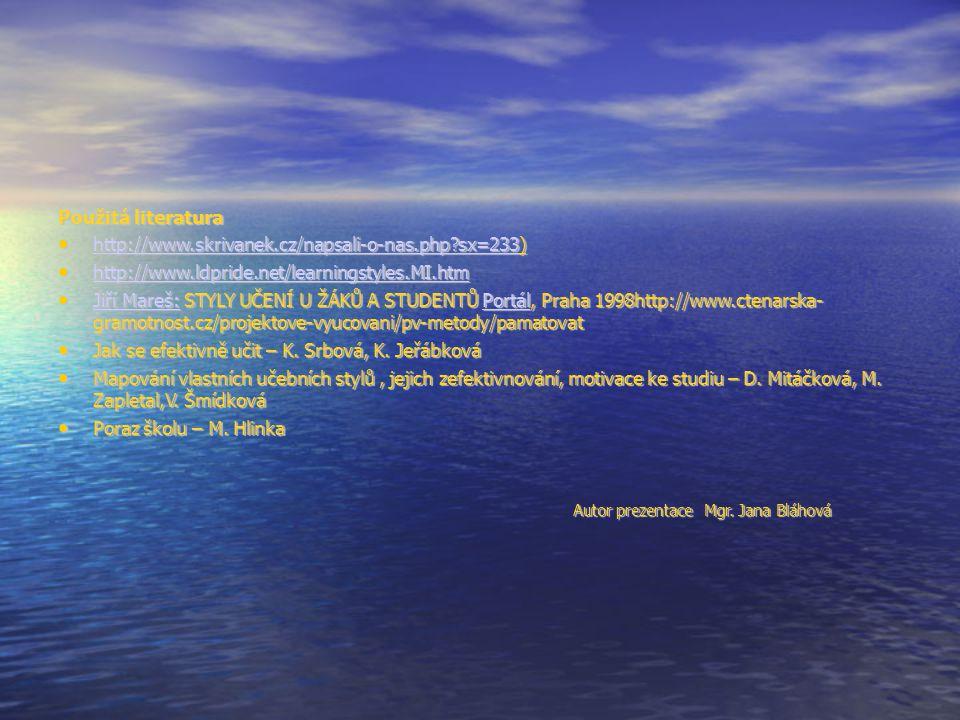 Použitá literatura http://www.skrivanek.cz/napsali-o-nas.php?sx=233) http://www.skrivanek.cz/napsali-o-nas.php?sx=233) http://www.skrivanek.cz/napsali-o-nas.php?sx=233 http://www.ldpride.net/learningstyles.MI.htm http://www.ldpride.net/learningstyles.MI.htm http://www.ldpride.net/learningstyles.MI.htm Jiří Mareš: STYLY UČENÍ U ŽÁKŮ A STUDENTŮ Portál, Praha 1998http://www.ctenarska- gramotnost.cz/projektove-vyucovani/pv-metody/pamatovat Jiří Mareš: STYLY UČENÍ U ŽÁKŮ A STUDENTŮ Portál, Praha 1998http://www.ctenarska- gramotnost.cz/projektove-vyucovani/pv-metody/pamatovat Jiří Mareš:Portál Jiří Mareš:Portál Jak se efektivně učit – K.