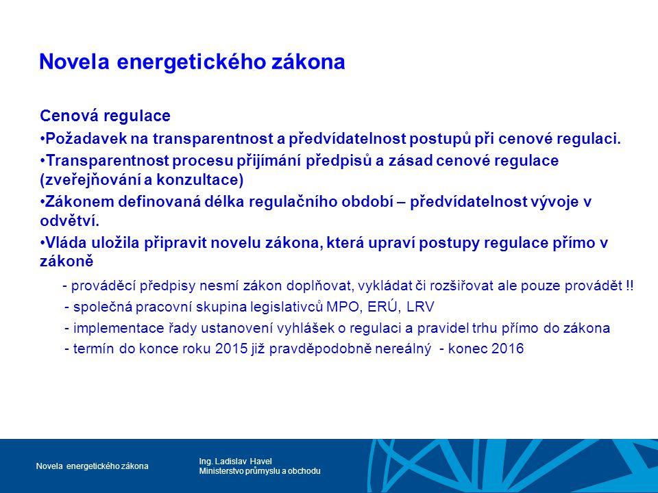 Ing. Ladislav Havel Ministerstvo průmyslu a obchodu Novela energetického zákona Cenová regulace Požadavek na transparentnost a předvídatelnost postupů