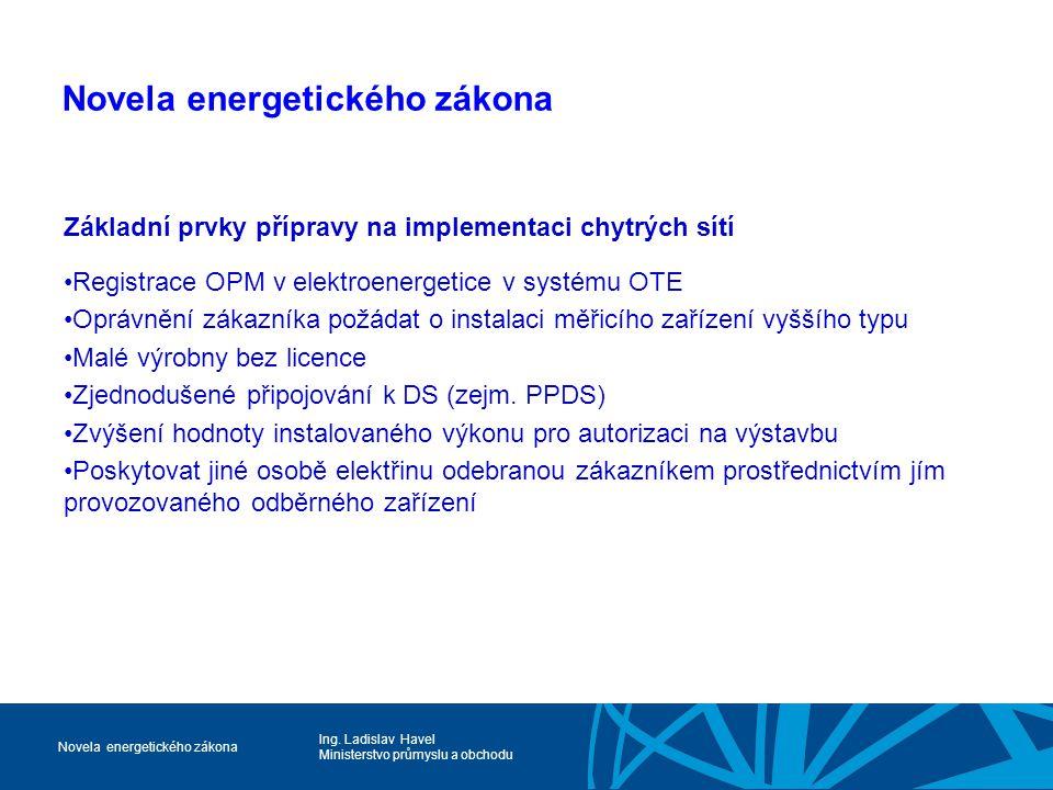 Ing. Ladislav Havel Ministerstvo průmyslu a obchodu Novela energetického zákona Základní prvky přípravy na implementaci chytrých sítí Registrace OPM v