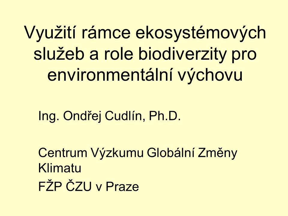 Využití rámce ekosystémových služeb a role biodiverzity pro environmentální výchovu Ing. Ondřej Cudlín, Ph.D. Centrum Výzkumu Globální Změny Klimatu F