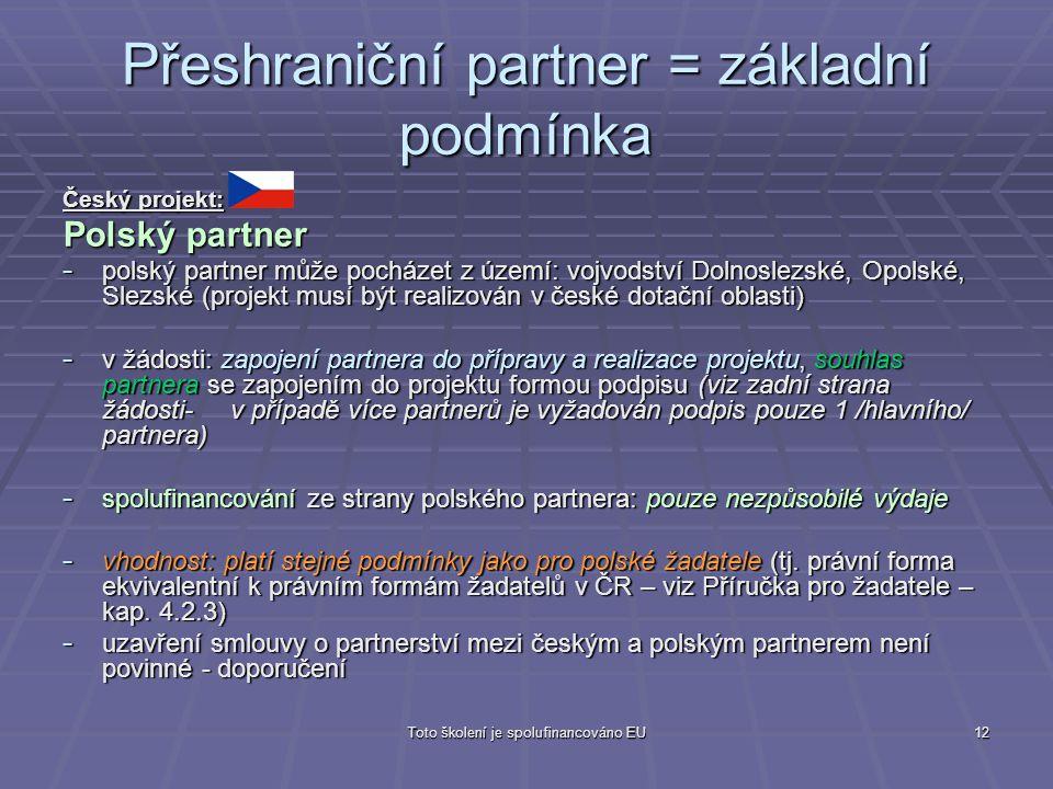 Toto školení je spolufinancováno EU12 Přeshraniční partner = základní podmínka Český projekt: Polský partner - polský partner může pocházet z území: v