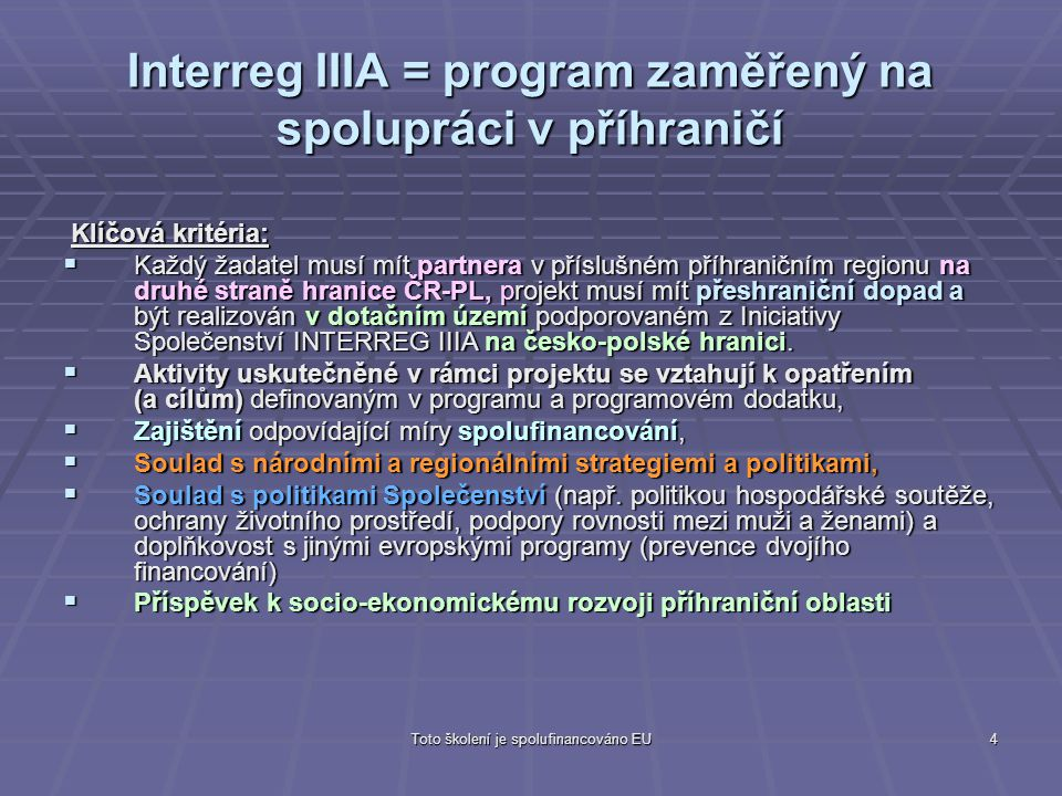 Toto školení je spolufinancováno EU4 Interreg IIIA = program zaměřený na spolupráci v příhraničí Klíčová kritéria: Klíčová kritéria:  Každý žadatel m
