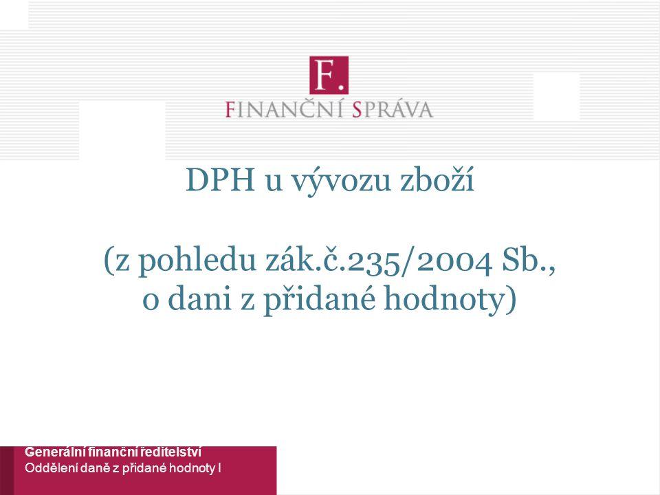 DPH u vývozu zboží (z pohledu zák.č.235/2004 Sb., o dani z přidané hodnoty) Generální finanční ředitelství Oddělení daně z přidané hodnoty I