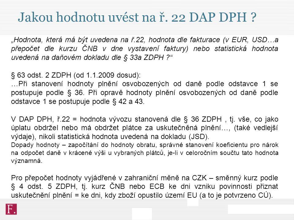 """Jakou hodnotu uvést na ř. 22 DAP DPH ? """"Hodnota, která má být uvedena na ř.22, hodnota dle fakturace (v EUR, USD…a přepočet dle kurzu ČNB v dne vystav"""