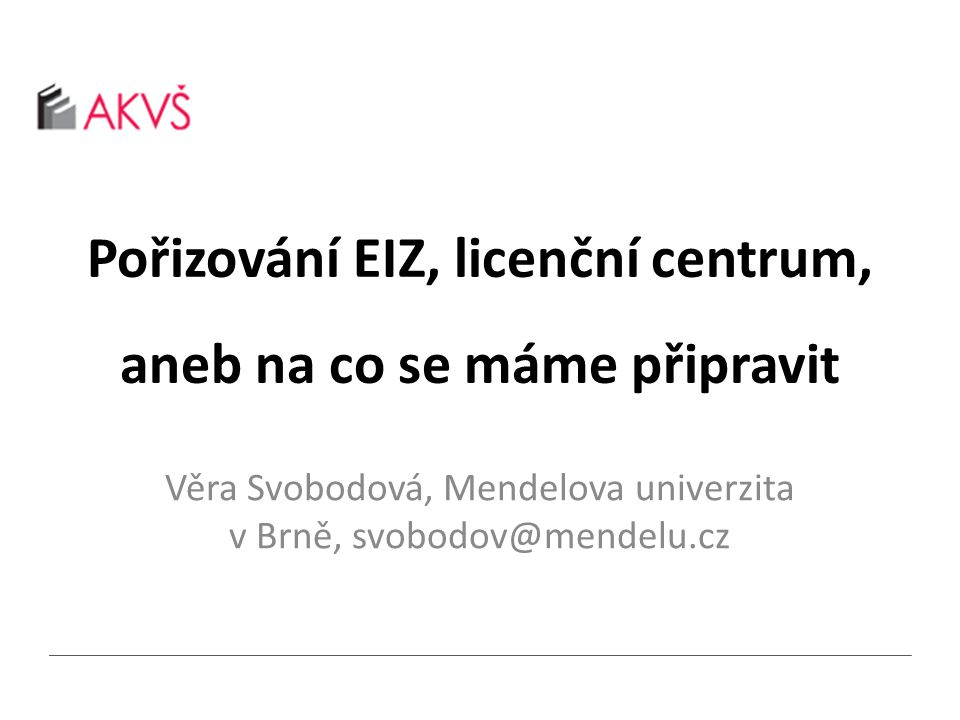 Pořizování EIZ, licenční centrum, aneb na co se máme připravit Věra Svobodová, Mendelova univerzita v Brně, svobodov@mendelu.cz