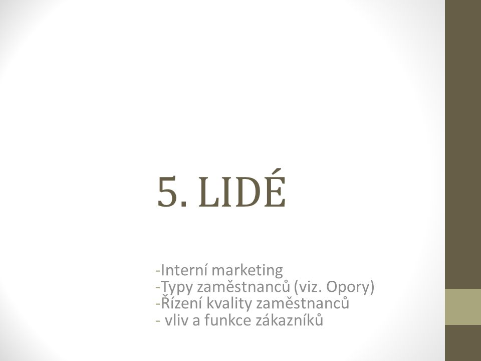 5. LIDÉ -Interní marketing -Typy zaměstnanců (viz. Opory) -Řízení kvality zaměstnanců - vliv a funkce zákazníků