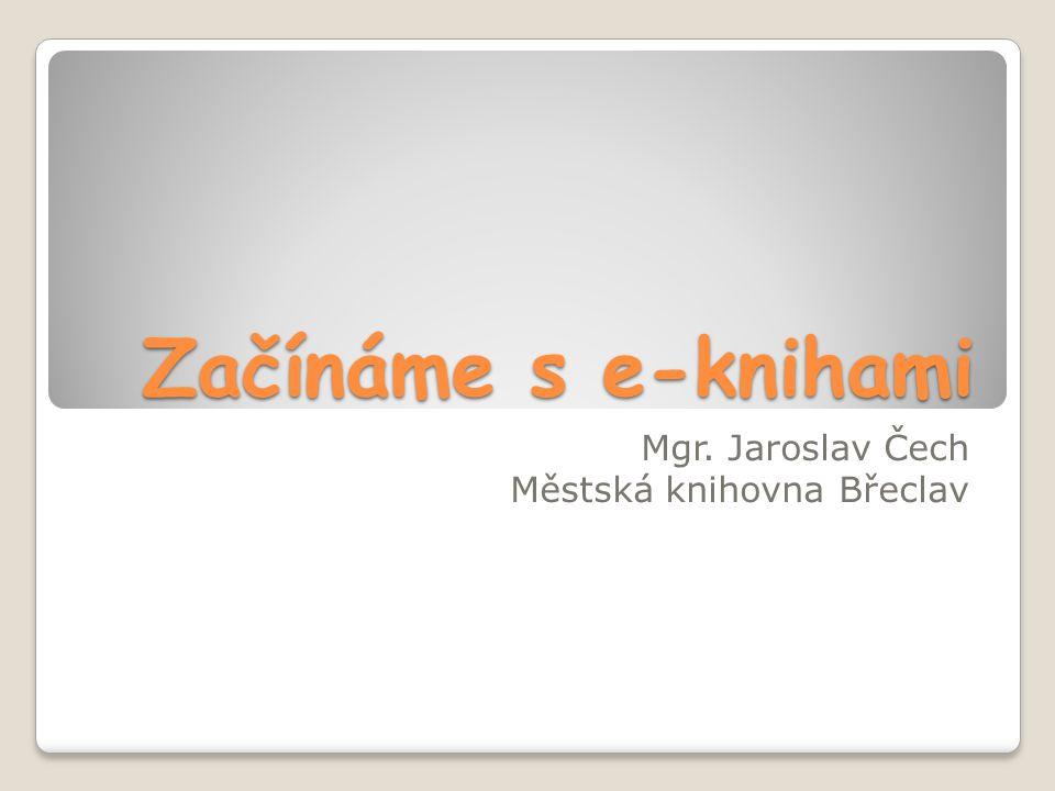 Začínáme s e-knihami Mgr. Jaroslav Čech Městská knihovna Břeclav