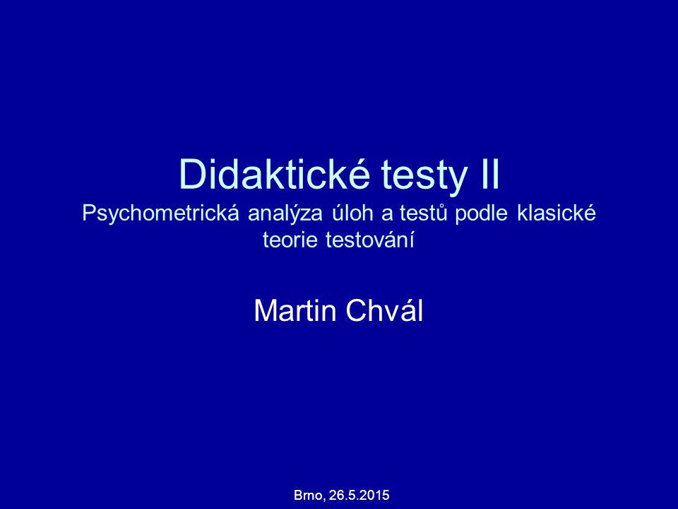 Martin Chvál Brno, 26.5.2015 Didaktické testy II Psychometrická analýza úloh a testů podle klasické teorie testování