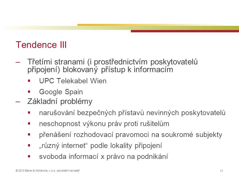 """© 2013 Baker & McKenzie, v.o.s., advokátní kancelář Tendence III 11 –Třetími stranami (i prostřednictvím poskytovatelů připojení) blokovaný přístup k informacím  UPC Telekabel Wien  Google Spain –Základní problémy  narušování bezpečných přístavů nevinných poskytovatelů  neschopnost výkonu práv proti rušitelům  přenášení rozhodovací pravomoci na soukromé subjekty  """"různý internet podle lokality připojení  svoboda informací x právo na podnikání"""