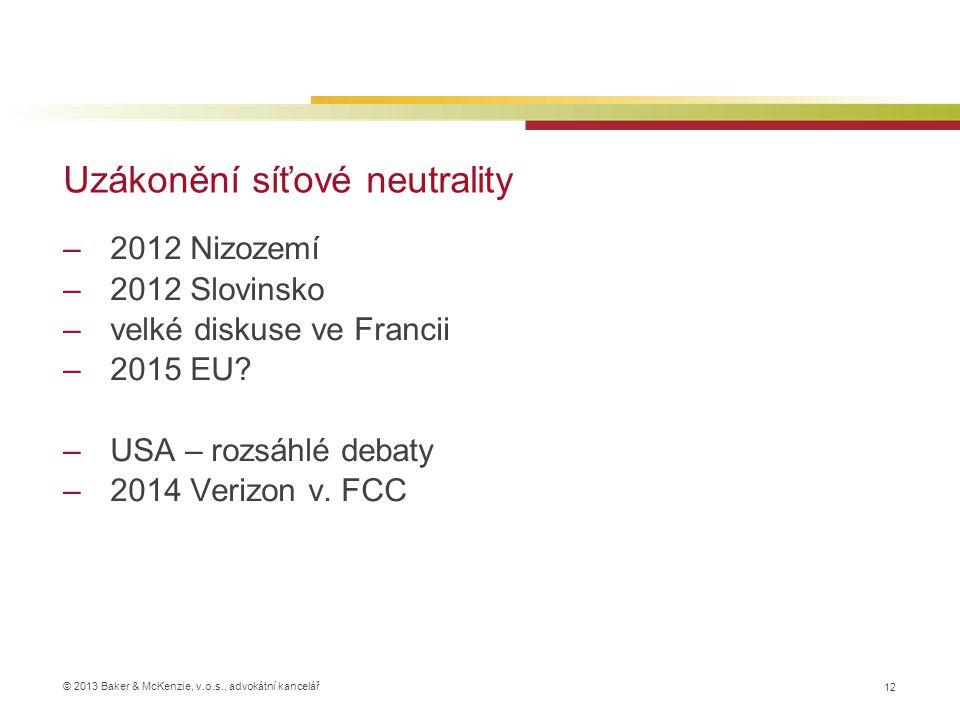 © 2013 Baker & McKenzie, v.o.s., advokátní kancelář Uzákonění síťové neutrality 12 –2012 Nizozemí –2012 Slovinsko –velké diskuse ve Francii –2015 EU?