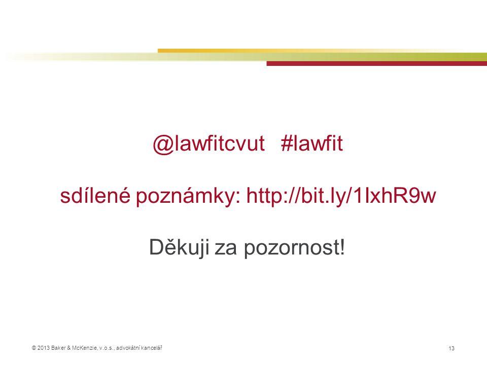 © 2013 Baker & McKenzie, v.o.s., advokátní kancelář @lawfitcvut #lawfit sdílené poznámky: http://bit.ly/1IxhR9w Děkuji za pozornost.