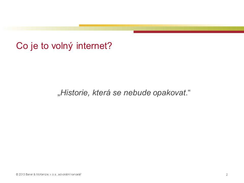 """© 2013 Baker & McKenzie, v.o.s., advokátní kancelář Co je to volný internet? 2 """"Historie, která se nebude opakovat."""""""
