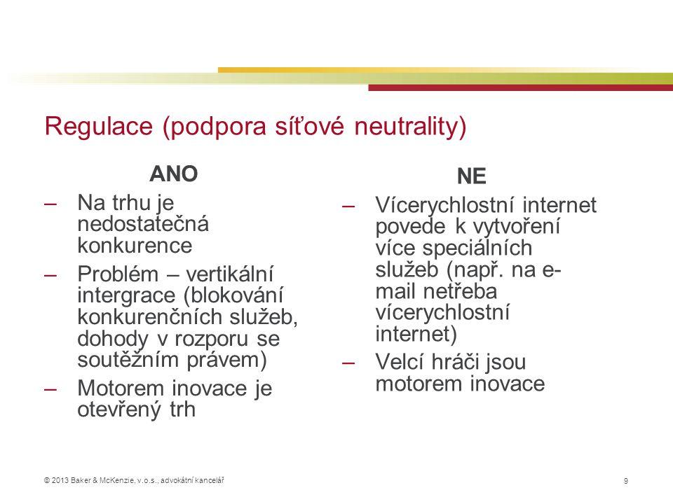 © 2013 Baker & McKenzie, v.o.s., advokátní kancelář Regulace (podpora síťové neutrality) 9 ANO –Na trhu je nedostatečná konkurence –Problém – vertikální intergrace (blokování konkurenčních služeb, dohody v rozporu se soutěžním právem) –Motorem inovace je otevřený trh NE –Vícerychlostní internet povede k vytvoření více speciálních služeb (např.