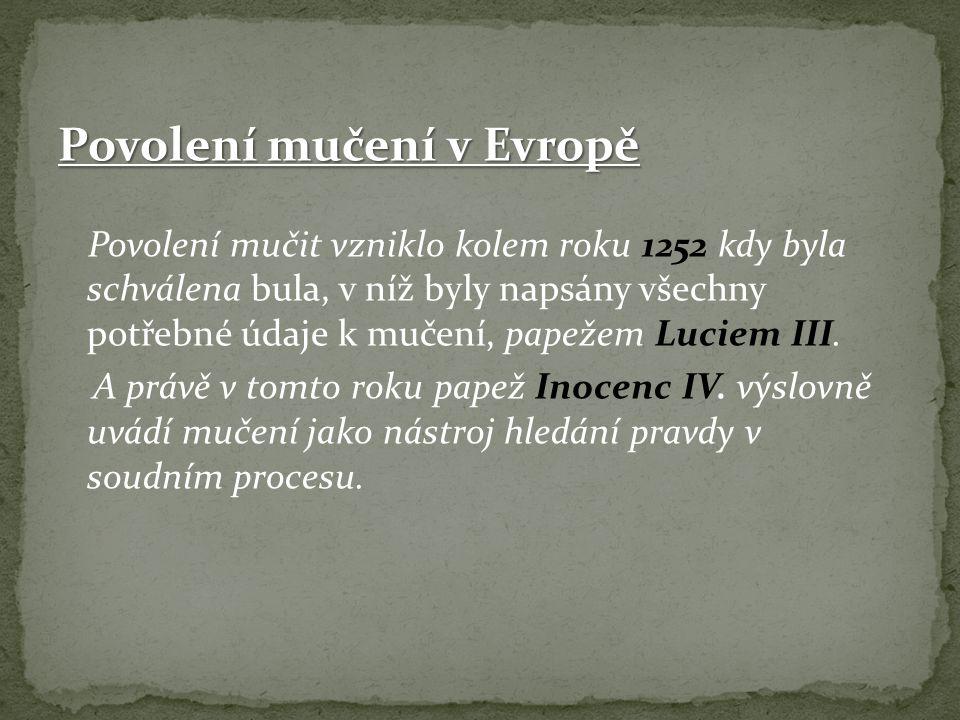 Povolení mučení v Evropě Povolení mučit vzniklo kolem roku 1252 kdy byla schválena bula, v níž byly napsány všechny potřebné údaje k mučení, papežem L