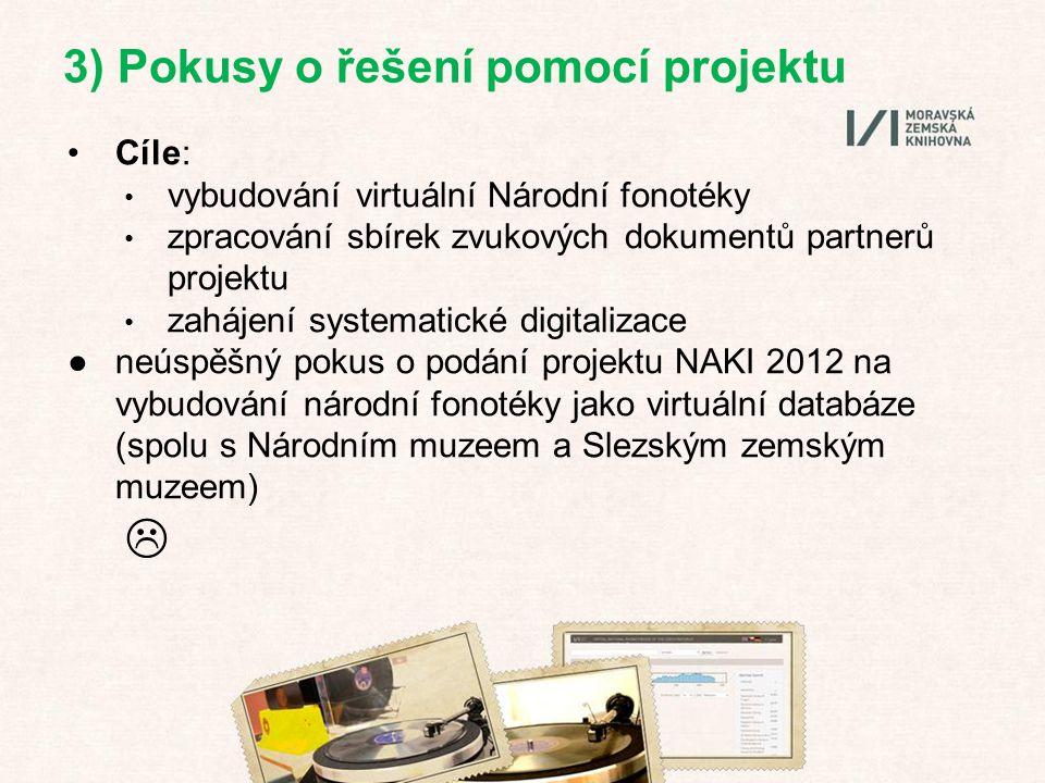 Cíle: vybudování virtuální Národní fonotéky zpracování sbírek zvukových dokumentů partnerů projektu zahájení systematické digitalizace ●neúspěšný pokus o podání projektu NAKI 2012 na vybudování národní fonotéky jako virtuální databáze (spolu s Národním muzeem a Slezským zemským muzeem)  3) Pokusy o řešení pomocí projektu