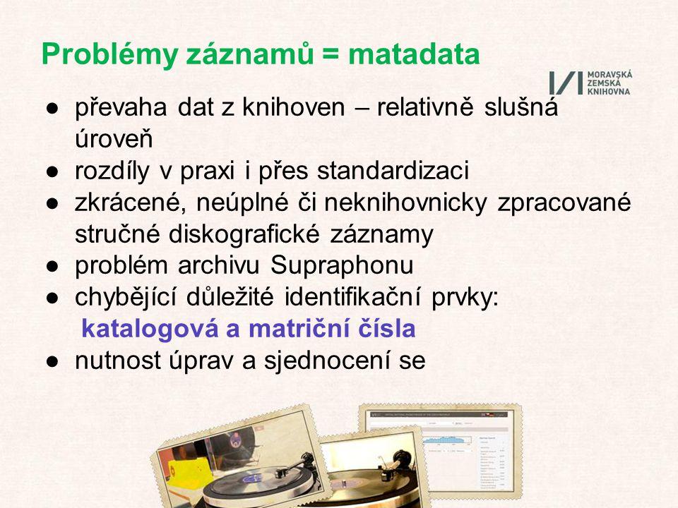 Problémy záznamů = matadata ●převaha dat z knihoven – relativně slušná úroveň ●rozdíly v praxi i přes standardizaci ●zkrácené, neúplné či neknihovnicky zpracované stručné diskografické záznamy ●problém archivu Supraphonu ●chybějící důležité identifikační prvky: katalogová a matriční čísla ●nutnost úprav a sjednocení se